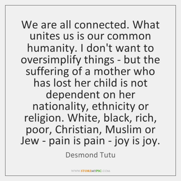 We are all connected. What unites us is our common humanity. I ...