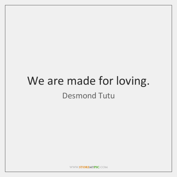 We are made for loving.
