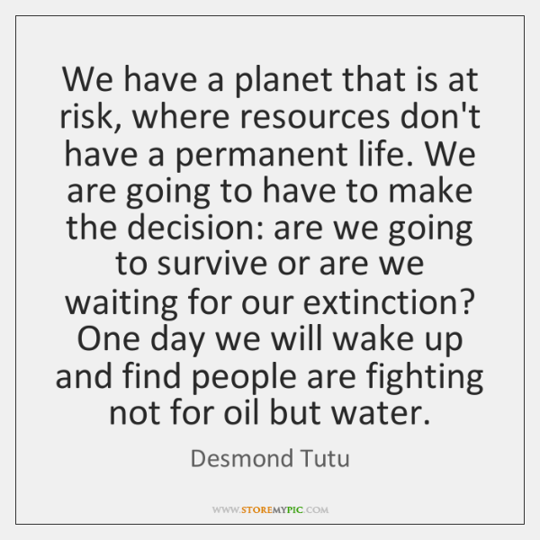 We have a planet that is at risk, where resources don't have ...