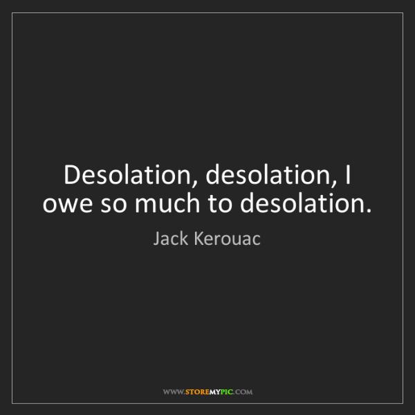 Jack Kerouac: Desolation, desolation, I owe so much to desolation.