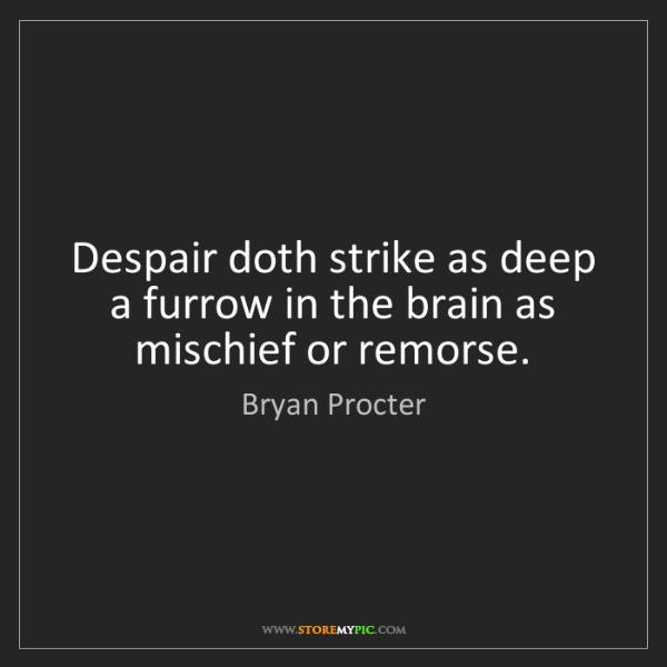 Bryan Procter: Despair doth strike as deep a furrow in the brain as...