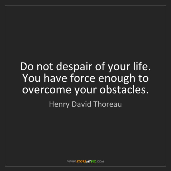 Henry David Thoreau: Do not despair of your life. You have force enough to...