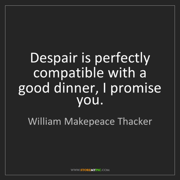 William Makepeace Thacker: Despair is perfectly compatible with a good dinner, I...