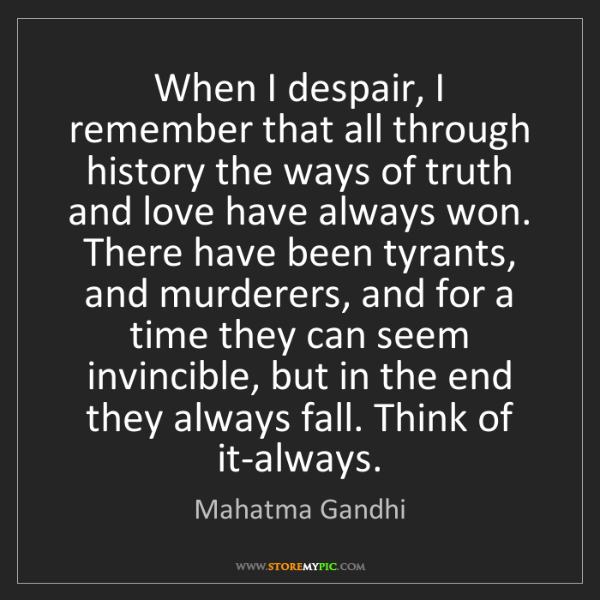 Mahatma Gandhi: When I despair, I remember that all through history the...