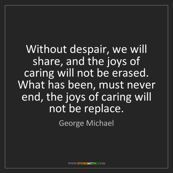 George Michael: Without despair, we will share, and the joys of caring...