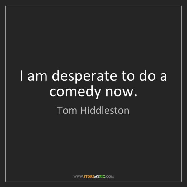 Tom Hiddleston: I am desperate to do a comedy now.
