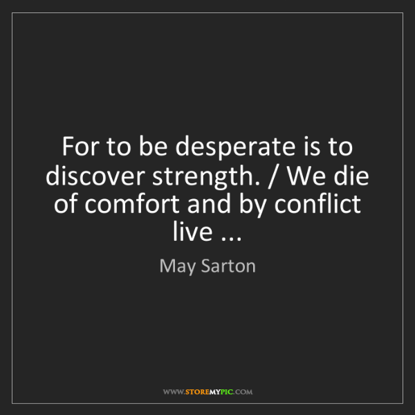 May Sarton: For to be desperate is to discover strength. / We die...