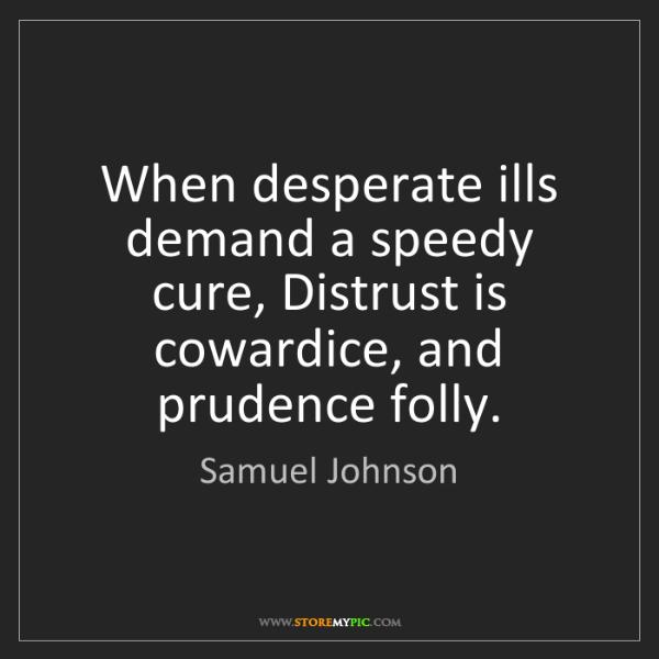 Samuel Johnson: When desperate ills demand a speedy cure, Distrust is...