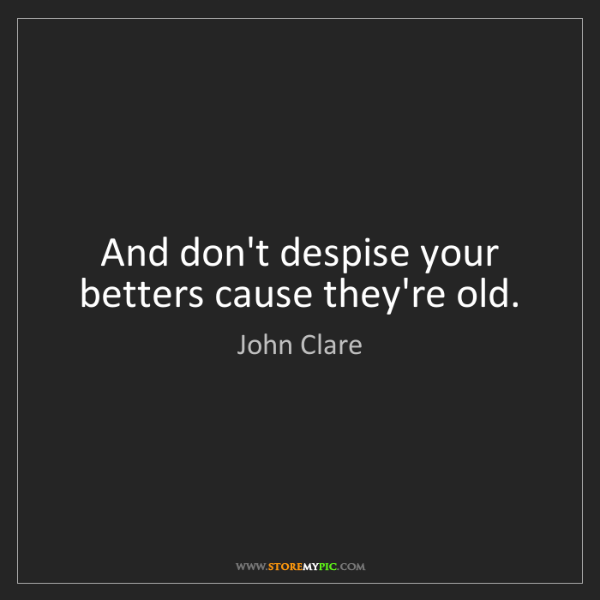 John Clare: And don't despise your betters cause they're old.