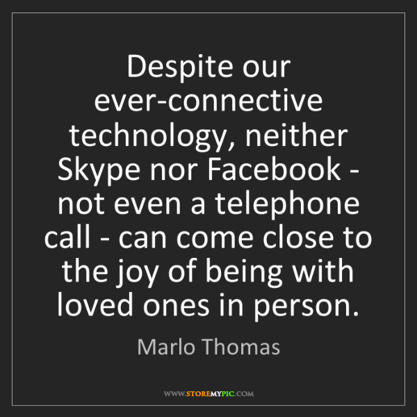 Marlo Thomas: Despite our ever-connective technology, neither Skype...