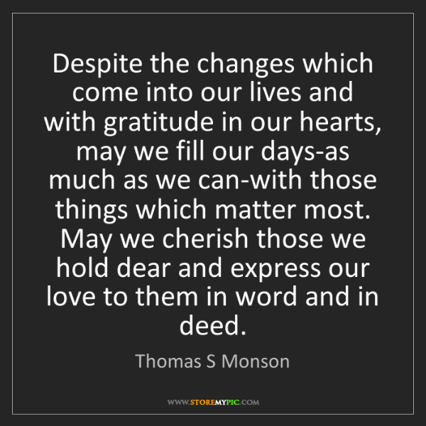 Thomas S Monson: Despite the changes which come into our lives and with...