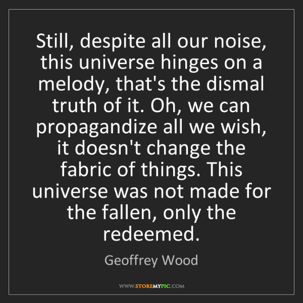 Geoffrey Wood: Still, despite all our noise, this universe hinges on...