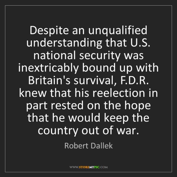 Robert Dallek: Despite an unqualified understanding that U.S. national...