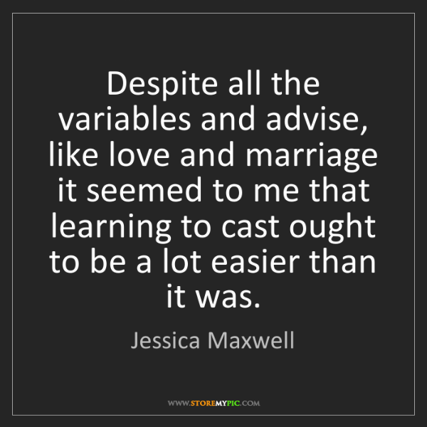 Jessica Maxwell: Despite all the variables and advise, like love and marriage...