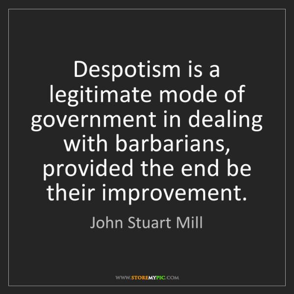 John Stuart Mill: Despotism is a legitimate mode of government in dealing...