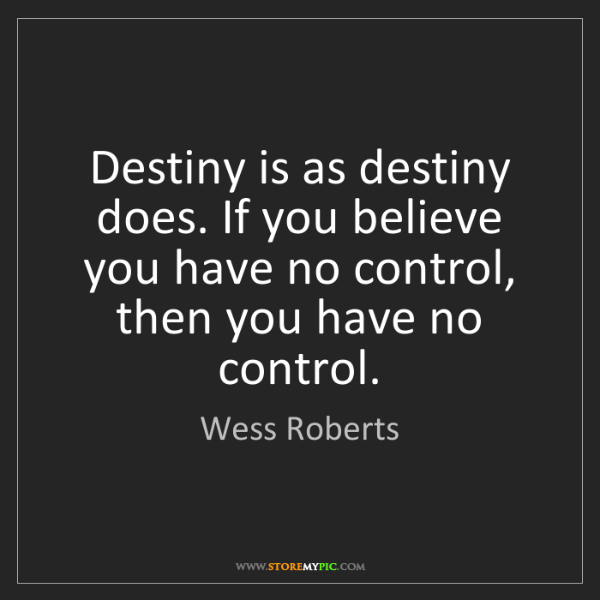 Wess Roberts: Destiny is as destiny does. If you believe you have no...