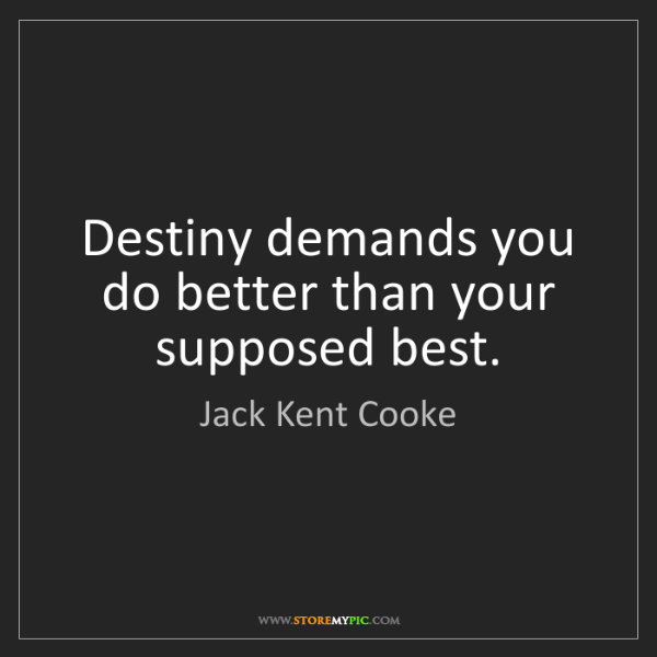 Jack Kent Cooke: Destiny demands you do better than your supposed best.