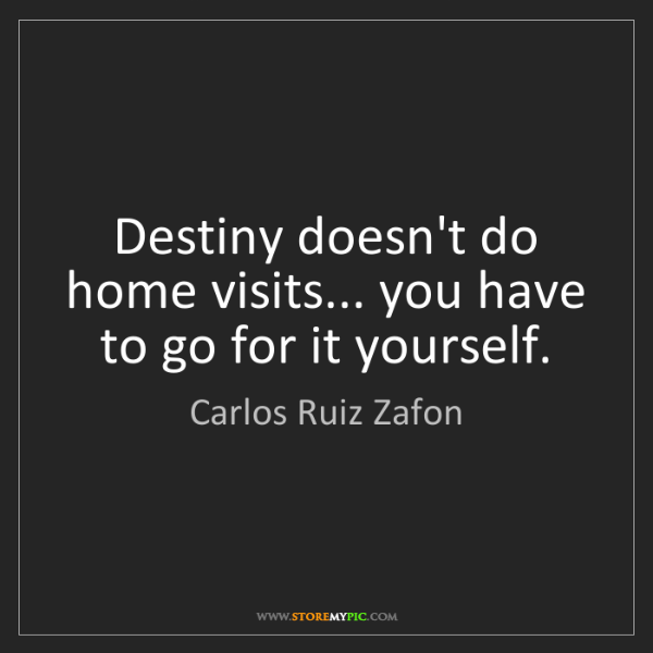 Carlos Ruiz Zafon: Destiny doesn't do home visits... you have to go for...