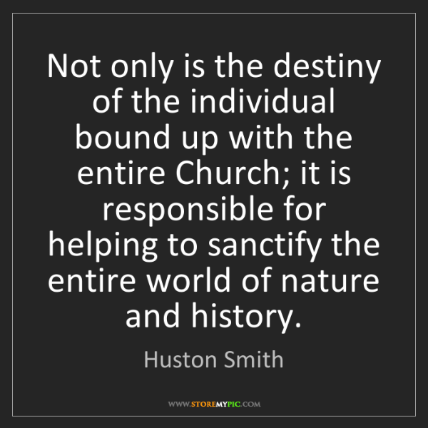 Huston Smith: Not only is the destiny of the individual bound up with...