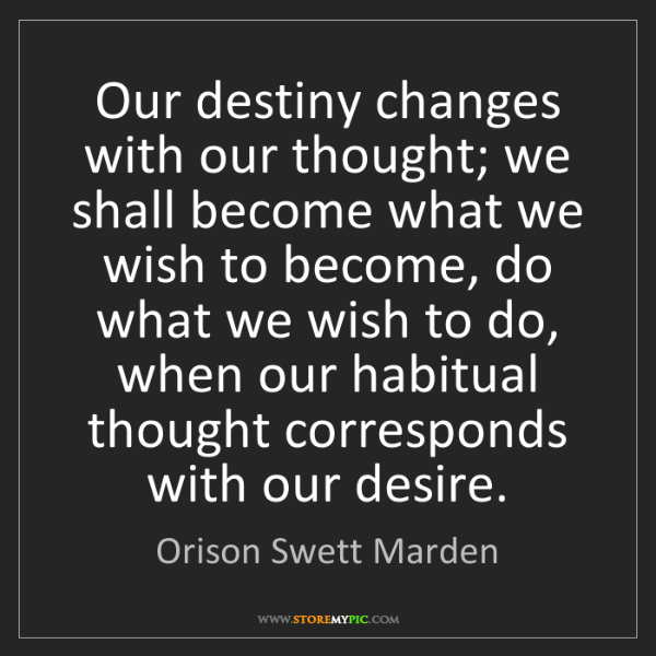 Orison Swett Marden: Our destiny changes with our thought; we shall become...