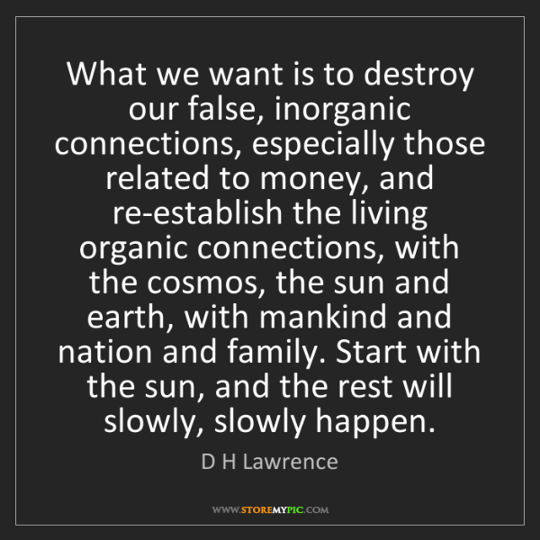 D H Lawrence: What we want is to destroy our false, inorganic connections,...