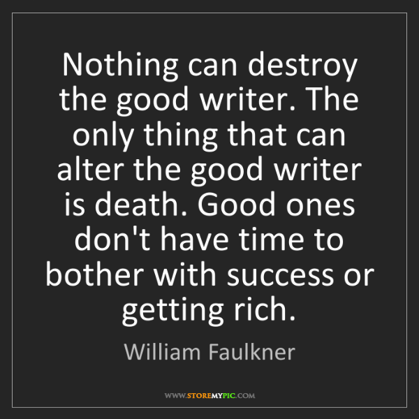 William Faulkner: Nothing can destroy the good writer. The only thing that...