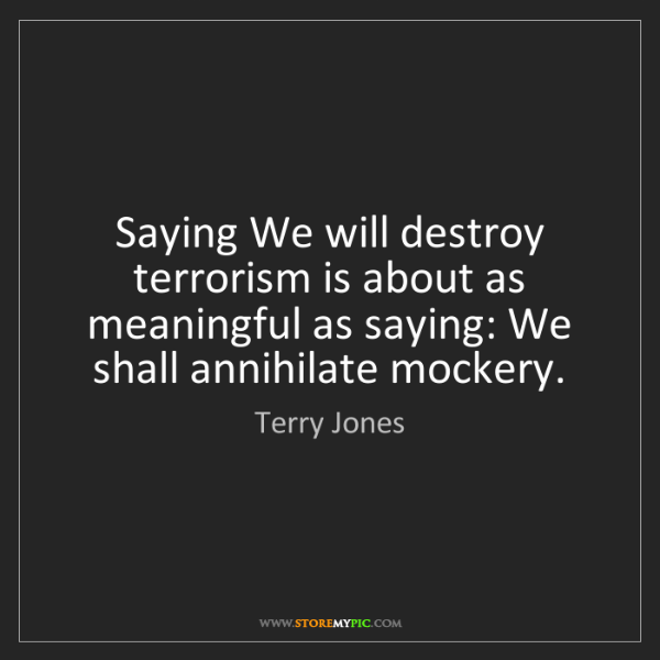 Terry Jones: Saying We will destroy terrorism is about as meaningful...