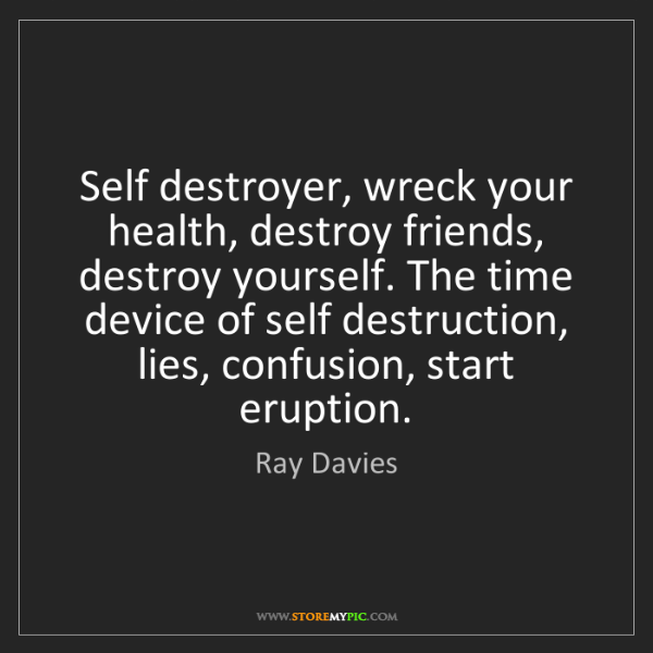 Ray Davies: Self destroyer, wreck your health, destroy friends, destroy...
