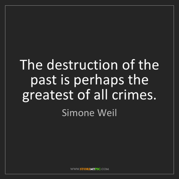 Simone Weil: The destruction of the past is perhaps the greatest of...