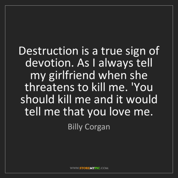Billy Corgan: Destruction is a true sign of devotion. As I always tell...