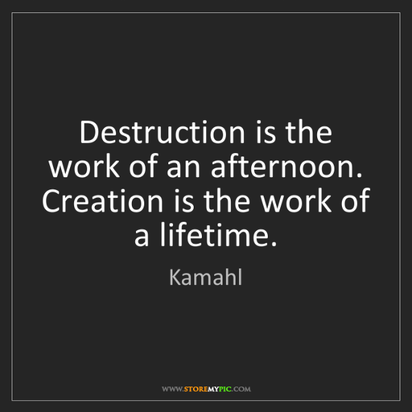 Kamahl: Destruction is the work of an afternoon. Creation is...