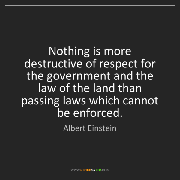 Albert Einstein: Nothing is more destructive of respect for the government...
