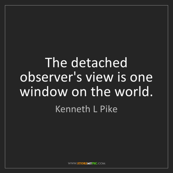 Kenneth L Pike: The detached observer's view is one window on the world.