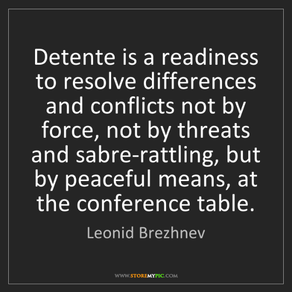 Leonid Brezhnev: Detente is a readiness to resolve differences and conflicts...