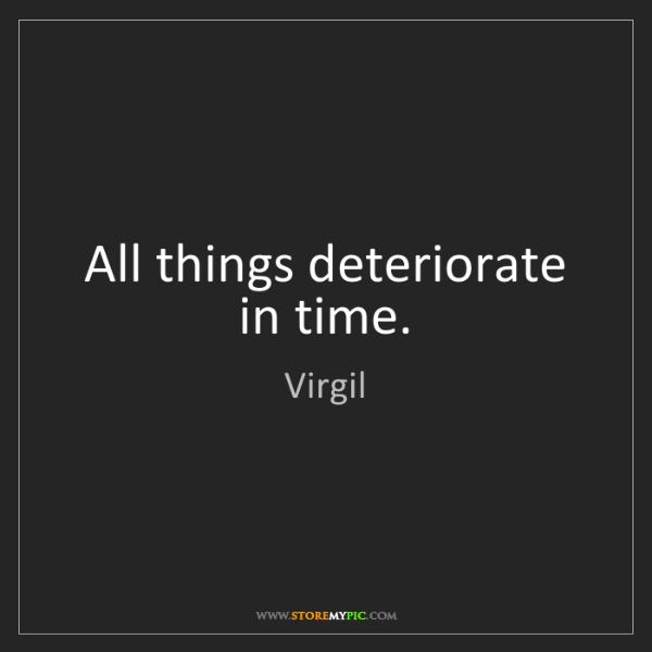 Virgil: All things deteriorate in time.