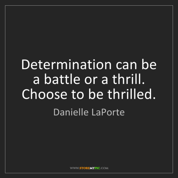 Danielle LaPorte: Determination can be a battle or a thrill. Choose to...
