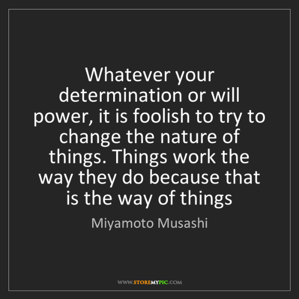 Miyamoto Musashi: Whatever your determination or will power, it is foolish...