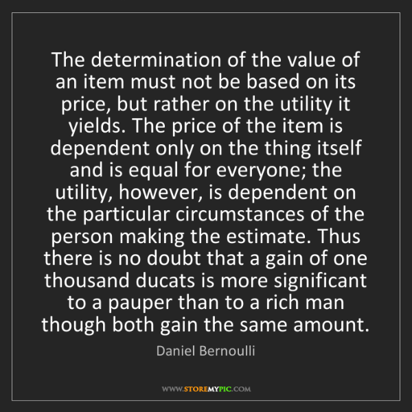 Daniel Bernoulli: The determination of the value of an item must not be...