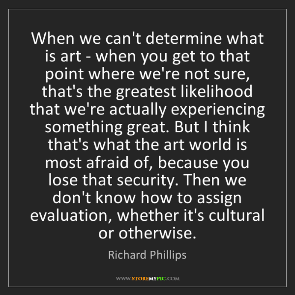 Richard Phillips: When we can't determine what is art - when you get to...