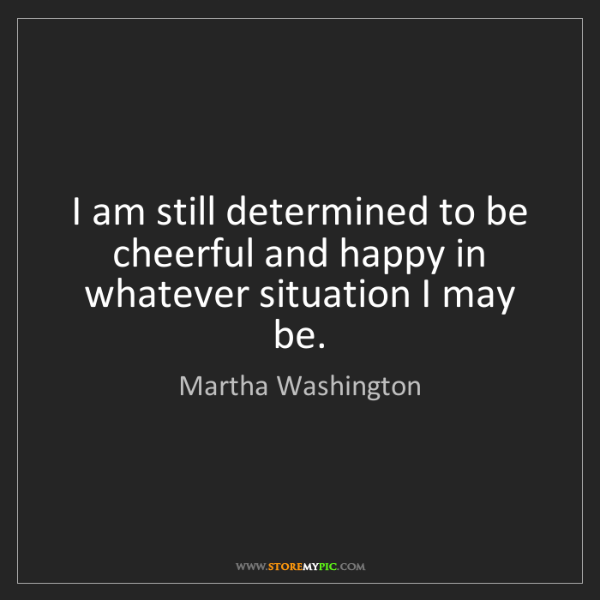 Martha Washington: I am still determined to be cheerful and happy in whatever...