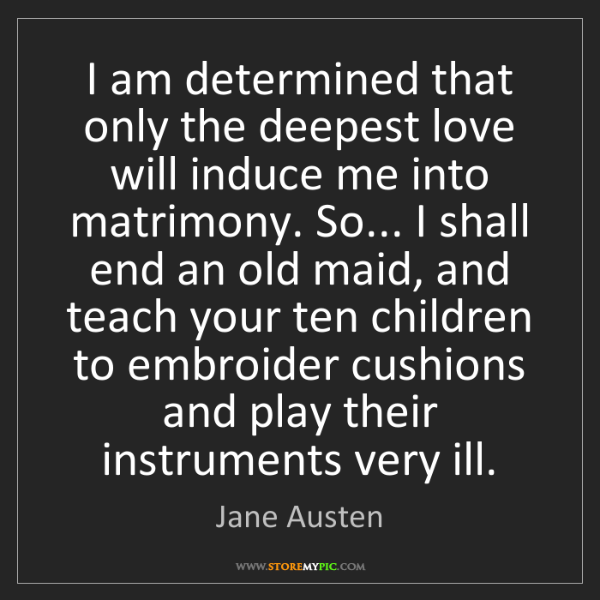 Jane Austen: I am determined that only the deepest love will induce...