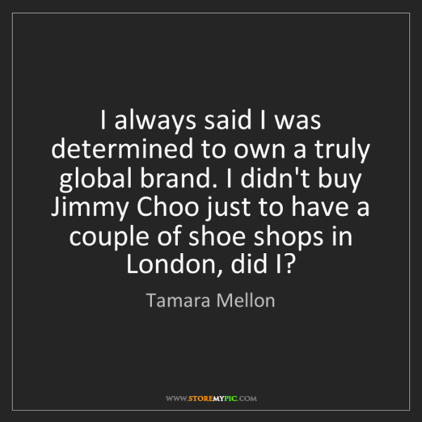 Tamara Mellon: I always said I was determined to own a truly global...