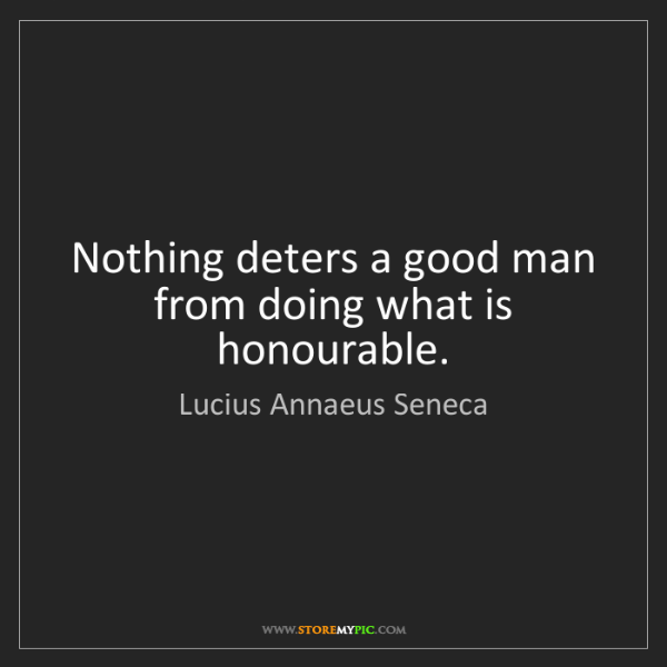 Lucius Annaeus Seneca: Nothing deters a good man from doing what is honourable.