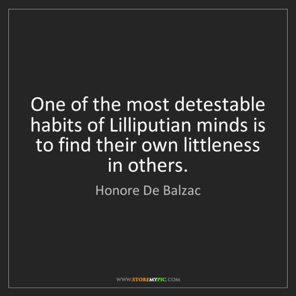 Honore De Balzac: One of the most detestable habits of Lilliputian minds...
