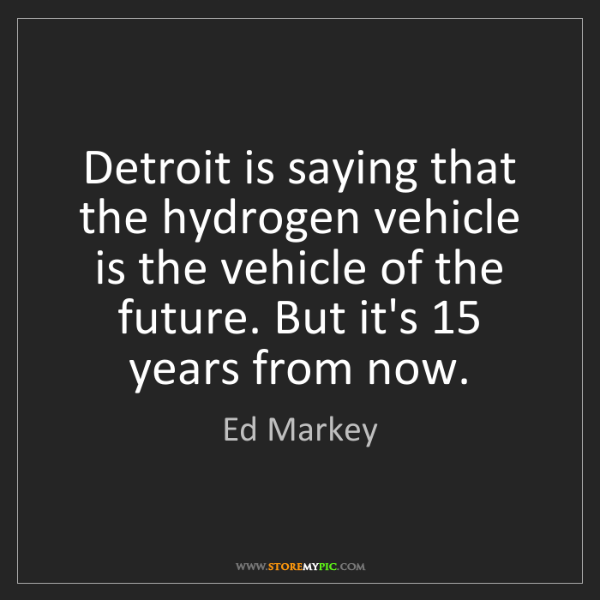Ed Markey: Detroit is saying that the hydrogen vehicle is the vehicle...