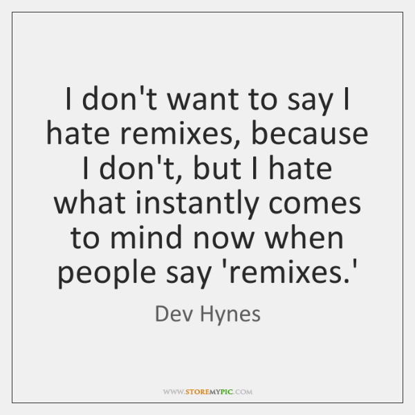 I don't want to say I hate remixes, because I don't, but ...
