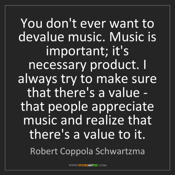 Robert Coppola Schwartzma: You don't ever want to devalue music. Music is important;...