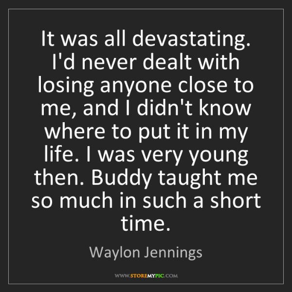Waylon Jennings: It was all devastating. I'd never dealt with losing anyone...