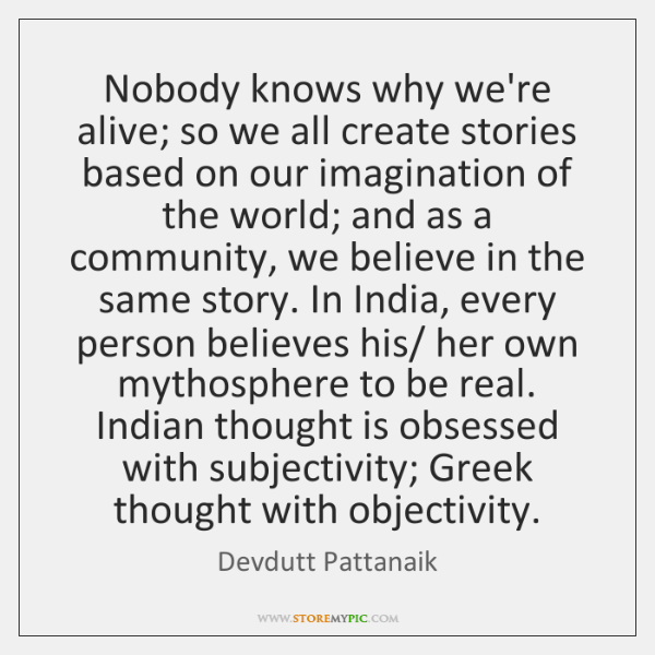 Nobody knows why we're alive; so we all create stories based on ...