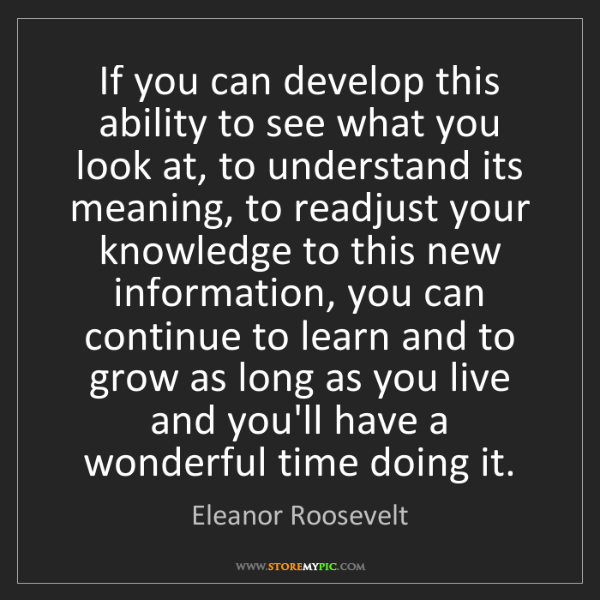 Eleanor Roosevelt: If you can develop this ability to see what you look...
